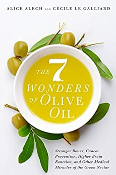 The 7 Wonders of Olive Oil: Stronger Bones, Cancer Prevention, Higher Brain Function, and Other Medical Miracles of the Green Nectar by [Alech, Alice, Le Galliard, Cécile]