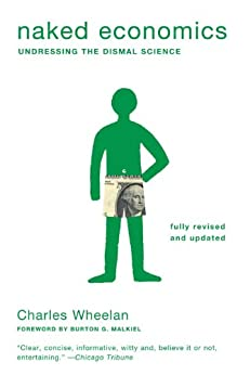 Naked Economics: Undressing the Dismal Science (Fully Revised and Updated) by [Wheelan, Charles]