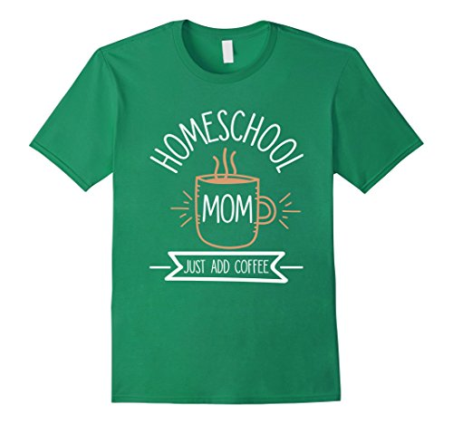 Men's Homeschool Mom Just Add Coffee - Homeschool Mom Coffee Shirt Large Kelly Green