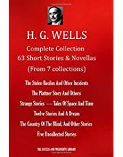 H. G. WELLS Complete Collection 63 Short Stories & Novellas (From 7 Collections): The Stolen Bacilus & Other Incidents;The Plattner Story & Others; Strange Stories; Tales Of Space & Time;Twelve Stories & A Dream; The Country Of The Blind & other stories