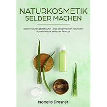 Naturkosmetik selber machen: Selber machen statt kaufen - Das Selbermachen natürlicher Kosmetik dank einfacher Rezepte (German Edition)