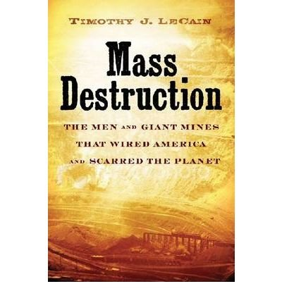 By Professor Timothy J. LeCain Mass Destruction: The Men and Giant Mines That Wired America and Scarred the Planet pdf