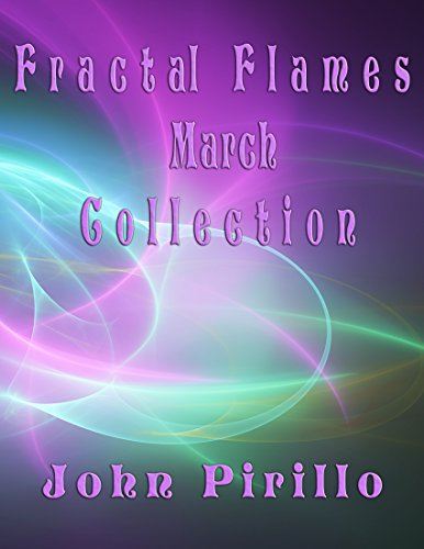 Fractal Flames March Collection: Over 100 incredibly beautiful, super out of this world, colorful digital images created to delight the eyes and imagination. (Fractal Flame Collections Book 3)