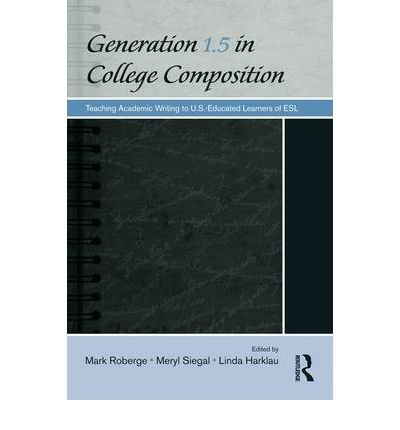 Download [(Generation 1.5 in College Composition: Teaching Academic Writing to U.S. - Educated Learners of ESL)] [Author: Mark Roberge] published on (March, 2009) ebook