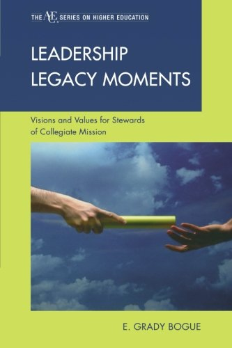 Leadership Legacy Moments: Visions and Values for Stewards of Collegiate Mission (The ACE Series on Higher Education)