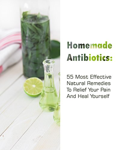 Homemade Antibiotics: 55 Most  Effective Natural Remedies To Relief Your Pain And Heal Yourself: (Natural Antibiotics, Herbal Remedies, Aromatherapy) (Naturopathy, Natural Remedies, Healthy Healing ) by [McBride, Betty , Jennings, Gwendoline ]