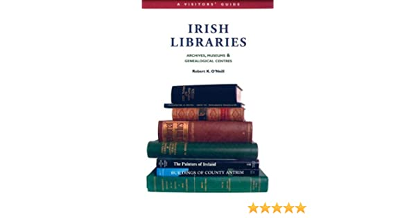 Irish Libraries: Archives, Museums & Genealogical Centres: A Visitors Guide