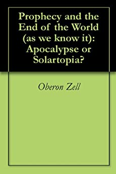 Prophecy and the End of the World (as we know it):  Apocalypse or Solartopia? by [Zell, Oberon]