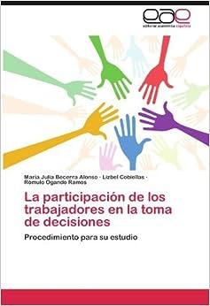 Book La participaci??n de los trabajadores en la toma de decisiones: Procedimiento para su estudio by Mar??a Julia Becerra Alonso (2012-06-26)