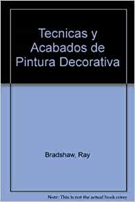 Tecnicas y Acabados de Pintura Decorativa (Spanish Edition): Ray Bradshaw: 9788482111483: Amazon