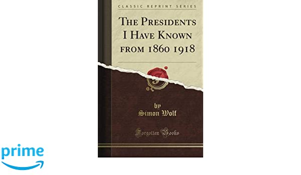 The Presidents I Have Known from 1860 1918 (Classic Reprint ...