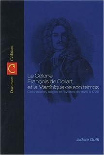 Origines de la Martinique : le colonel François de Collart et la Martinique de son temps : colonisation, sièges, révoltes et combats de 1625 à 1720, Guët, Isidore