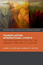 Transplanting International Courts: The Law and Politics of the Andean Tribunal of Justice (International Cour