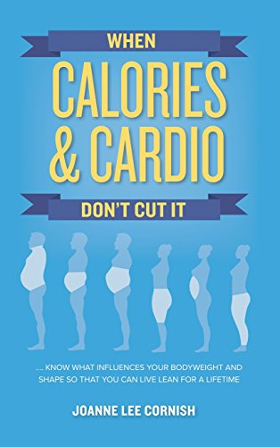 When Calories & Cardio Don't Cut It: Know What Influences Your Body Weight and Shape So That You Can Live Lean for a Lifetime (Best Diet For Weight Loss Over 50)