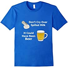 Don't Cry Over Spilled Milk It Could Have Been Beer T-Shirt