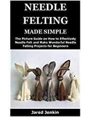 NEEDLE FELTING MADE SIMPLE: The Picture Guide on How to Effectively Needle Felt and Make Wonderful Needle Felting Projects for Beginners