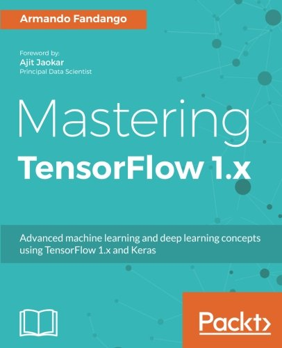 Mastering TensorFlow 1.x: Advanced machine learning and deep learning concepts using TensorFlow 1.x and Keras