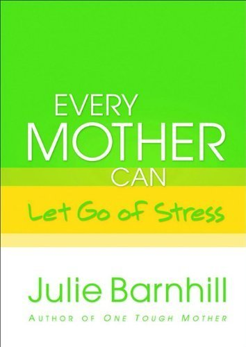 Every Mother Can Let Go of Stress by Barnhill, Julie (2008) Hardcover PDF
