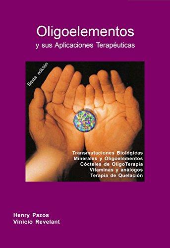 Oligoelementos y sus Aplicaciones Terapéuticas: Transmutaciones Biológicas Minerales y Oligoelementos, Cocteles de OligoTerapia, Vitaminas y Análogos, ...