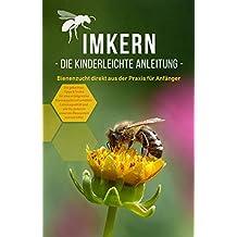 Imkern Schritt für Schritt: 1 x 1 der besten Praxis Tipps für Imker Anfänger   Bienenzucht als Hobby   Einfach imkern (German Edition)