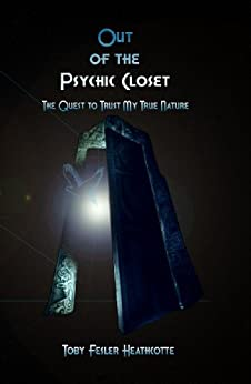 Out of the Psychic Closet: the quest to trust my true nature by [Heathcotte, Toby Fesler]