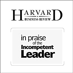 In Praise of the Incompetent Leader (Harvard Business Review)