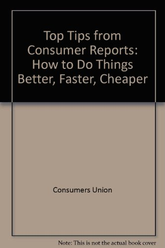 Top Tips from Consumer Reports: How to Do Things Better, Faster, Cheaper