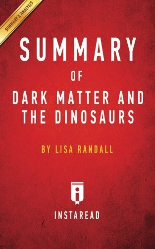 Dark Matter and the Dinosaurs: The Astounding Interconnectedness of the Universe by Lisa Randall | Key Takeaways, Analysis & Review by Instaread (2016-01-06)