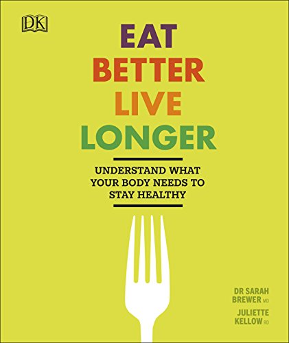 Eat Better, Live Longer: Understand What Your Body Needs to Stay Healthy by Dr Sarah Brewer, Juliette Kellow