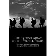 The British Army in the World Wars: The History of Britain's Ground Forces during World War I and World War II
