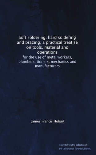 Soft soldering, hard soldering and brazing, a practical treatise on tools, material and operations: for the use of metal workers, plumbers, tinners, mechanics and ()