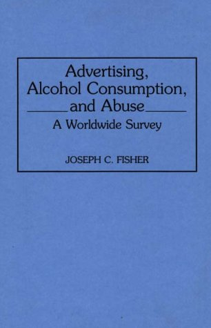 Advertising, Alcohol Consumption, and Abuse: A Worldwide Survey (Contributions to the Study of Mass Media and Communicat