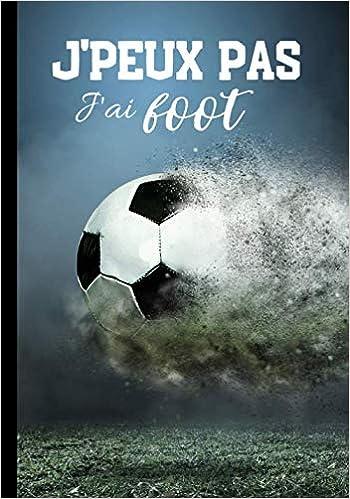 J Peux Pas J Ai Foot Calepin Pour Passionne De Foot Footballeur Et Sport En Equipes Journal Ligne Original Et Drole Ballon 100 Pages Au Format 7 10 Pouces French Edition Footballeur