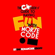 CW Geek's Guide to Having Fun with Morse Code Audiobook by Dan Romanchik KB6NU Narrated by Dan Romanchik KB6NU