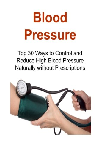 Blood Pressure: Top 30 Ways to Control and Reduce High Blood Pressure Naturally without Prescriptions: Blood Pressure, Control Blood Pressure, Reduce Blood Pressure, BP Monitoring,Lower Blood Pressure pdf
