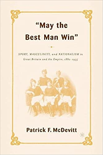 Download online May the Best Man Win: Sport, Masculinity, and Nationalism in Great Britain and the Empire, 1880-1935 PDF