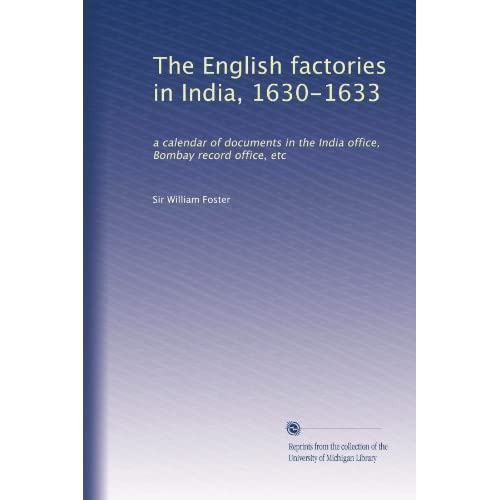 The English factories in India, 1630-1633: a calendar of documents in the India office, Bombay record office, etc William Foster