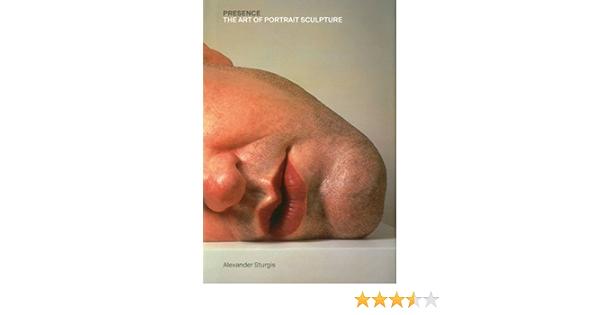 Presence: The Art of Portrait Sculpture: Amazon.es: Sturgis ...