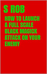 HOW TO LAUNCH A FULL SCALE BLACK MAGICK ATTACK ON YOUR ENEMY