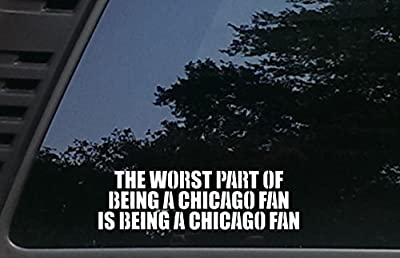 "The Worst Part of being a CHICAGO Fan is being a CHICAGO Fan - 8 1/2"" x 2 1/2"" die cut vinyl decal for cars, trucks, windows, boats, tool boxes, laptops, etc"