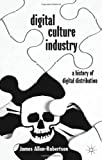 Digital Culture Industry : A History of Digital Distribution, Allen-Robertson, James, 1137033460