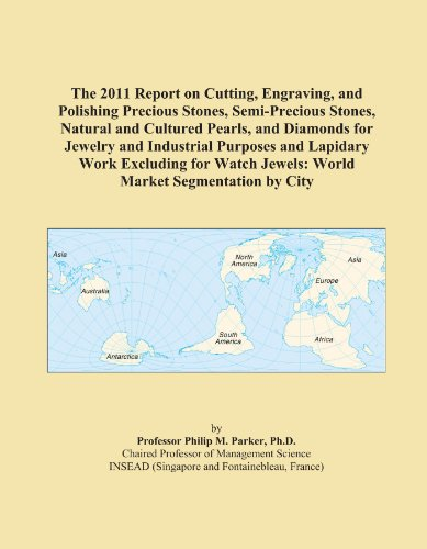 (The 2011 Report on Cutting, Engraving, and Polishing Precious Stones, Semi-Precious Stones, Natural and Cultured Pearls, and Diamonds for Jewelry and ... Jewels: World Market Segmentation by City)