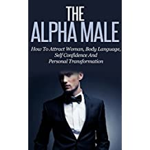 The Alpha Male: How To Attract Woman, Body Language, Self Confidence And Personal Transformation (Become An Alpha, Become a Winner, Transform Yourself, Dominate Male Romance, Powerful Man)