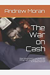 The War on Cash: How Governments and Banks are Killing Cash and What You Can do to Protect Yourself Paperback