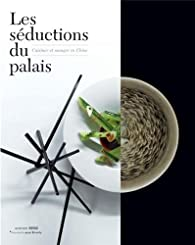 Les séductions du palais : Cuisiner et manger en Chine par Jean-Paul Desroches