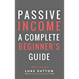 Passive Income : A Complete Beginner's Guide - Master The Game