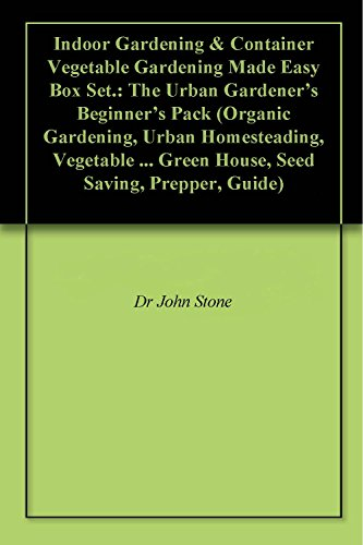 Indoor Gardening & Container Vegetable Gardening Made Easy Box Set.: The Urban Gardener's Beginner's Pack (Organic Gardening, Urban Homesteading, Vegetable ... Green House, Seed Saving, Prepper, Guide) by [Stone, Dr John]