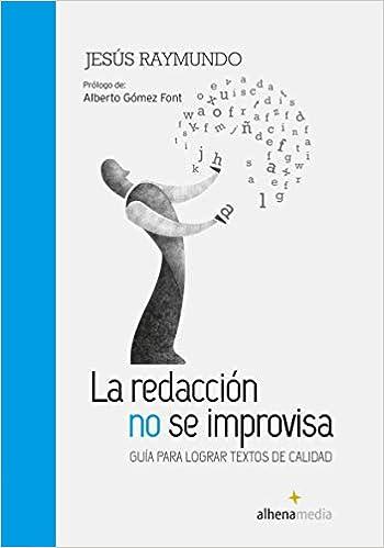 La Redacción No Se Improvisa; Guía Para Lograr Textos De Calidad Alhena Literaria: Amazon.es: Jesús Raymundo: Libros
