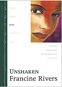 Unshaken: Ruth (Lineage of Grace Book 3) by [Rivers, Francine]