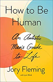 How to Be Human: An Autistic Man's Guide to